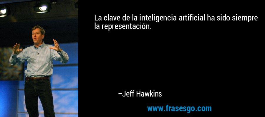La clave de la inteligencia artificial ha sido siempre la representación. – Jeff Hawkins