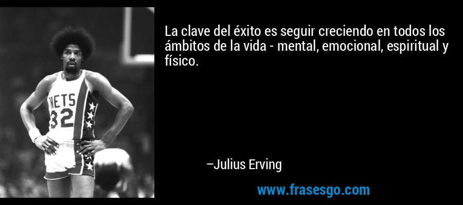 La clave del éxito es seguir creciendo en todos los ámbitos de la vida - mental, emocional, espiritual y físico. – Julius Erving
