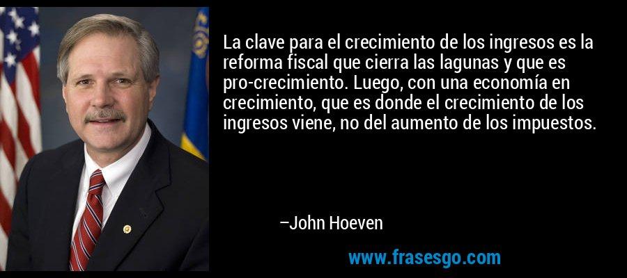 La clave para el crecimiento de los ingresos es la reforma fiscal que cierra las lagunas y que es pro-crecimiento. Luego, con una economía en crecimiento, que es donde el crecimiento de los ingresos viene, no del aumento de los impuestos. – John Hoeven