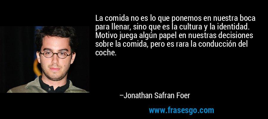 La comida no es lo que ponemos en nuestra boca para llenar, sino que es la cultura y la identidad. Motivo juega algún papel en nuestras decisiones sobre la comida, pero es rara la conducción del coche. – Jonathan Safran Foer