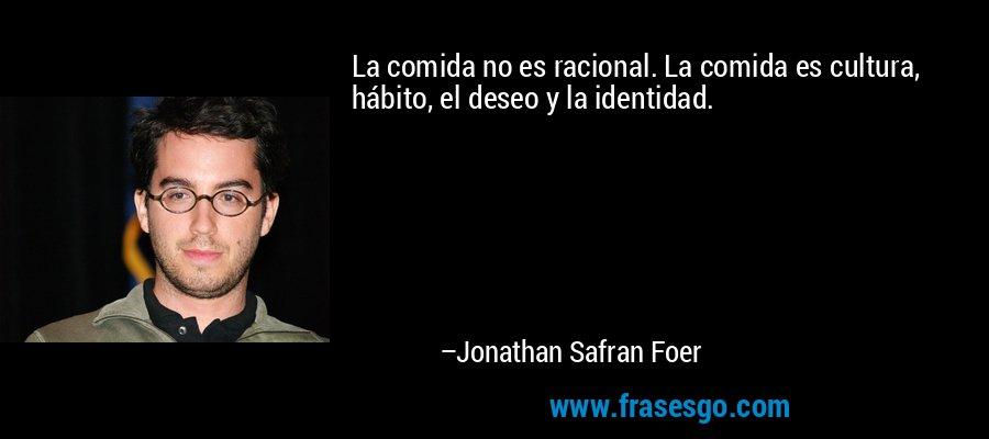 La comida no es racional. La comida es cultura, hábito, el deseo y la identidad. – Jonathan Safran Foer