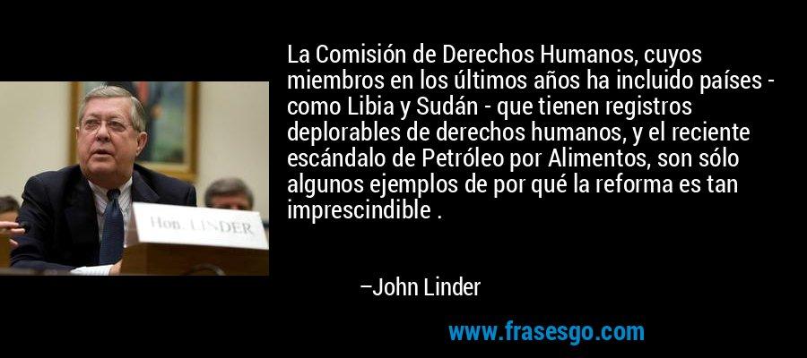 La Comisión de Derechos Humanos, cuyos miembros en los últimos años ha incluido países - como Libia y Sudán - que tienen registros deplorables de derechos humanos, y el reciente escándalo de Petróleo por Alimentos, son sólo algunos ejemplos de por qué la reforma es tan imprescindible . – John Linder