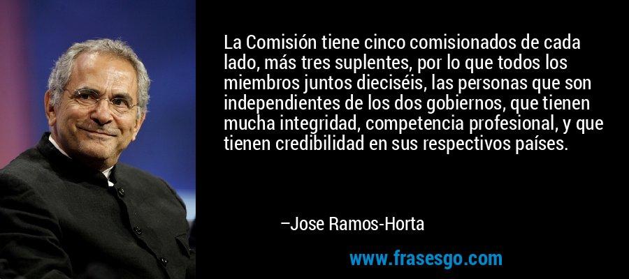 La Comisión tiene cinco comisionados de cada lado, más tres suplentes, por lo que todos los miembros juntos dieciséis, las personas que son independientes de los dos gobiernos, que tienen mucha integridad, competencia profesional, y que tienen credibilidad en sus respectivos países. – Jose Ramos-Horta
