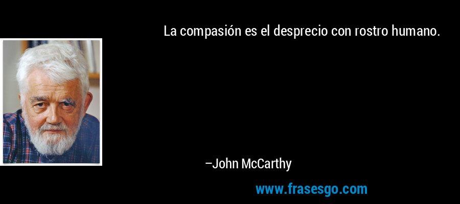 La compasión es el desprecio con rostro humano. – John McCarthy