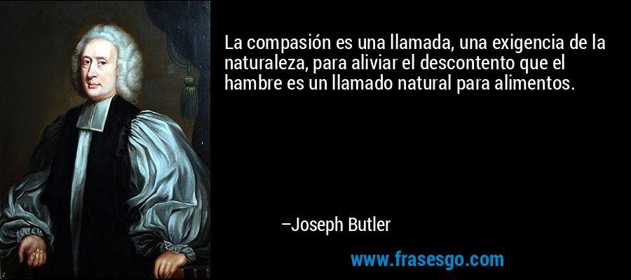 La compasión es una llamada, una exigencia de la naturaleza, para aliviar el descontento que el hambre es un llamado natural para alimentos. – Joseph Butler