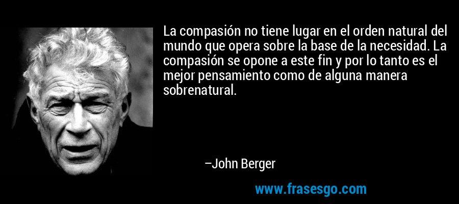 La compasión no tiene lugar en el orden natural del mundo que opera sobre la base de la necesidad. La compasión se opone a este fin y por lo tanto es el mejor pensamiento como de alguna manera sobrenatural. – John Berger