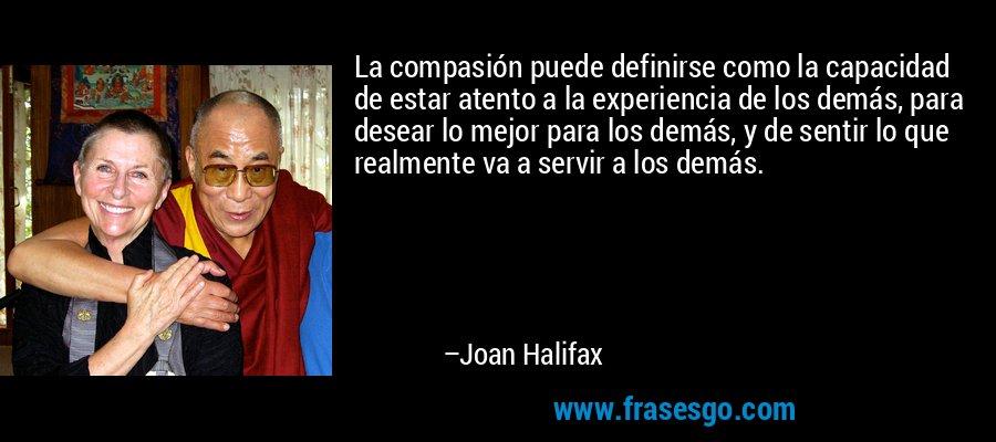 La compasión puede definirse como la capacidad de estar atento a la experiencia de los demás, para desear lo mejor para los demás, y de sentir lo que realmente va a servir a los demás. – Joan Halifax