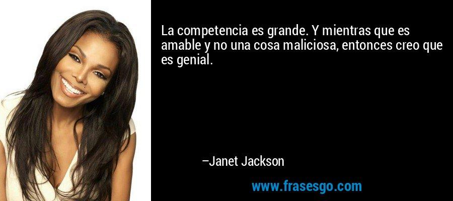 La competencia es grande. Y mientras que es amable y no una cosa maliciosa, entonces creo que es genial. – Janet Jackson