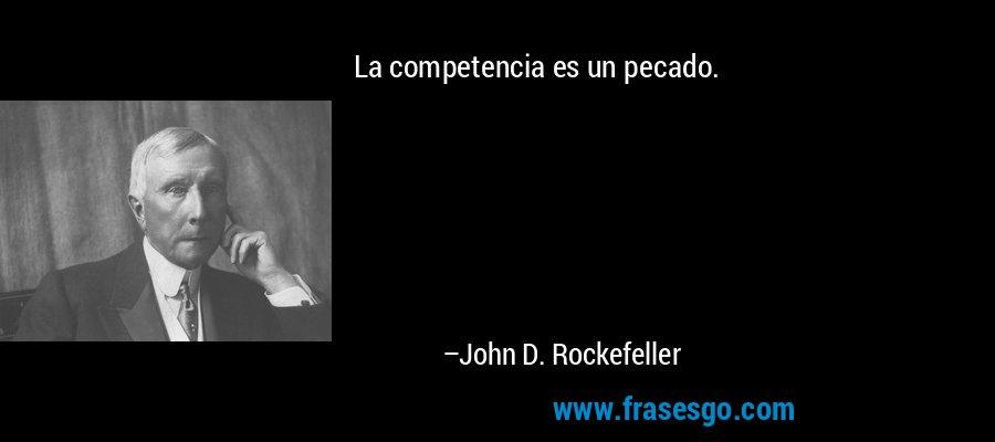 La competencia es un pecado. – John D. Rockefeller