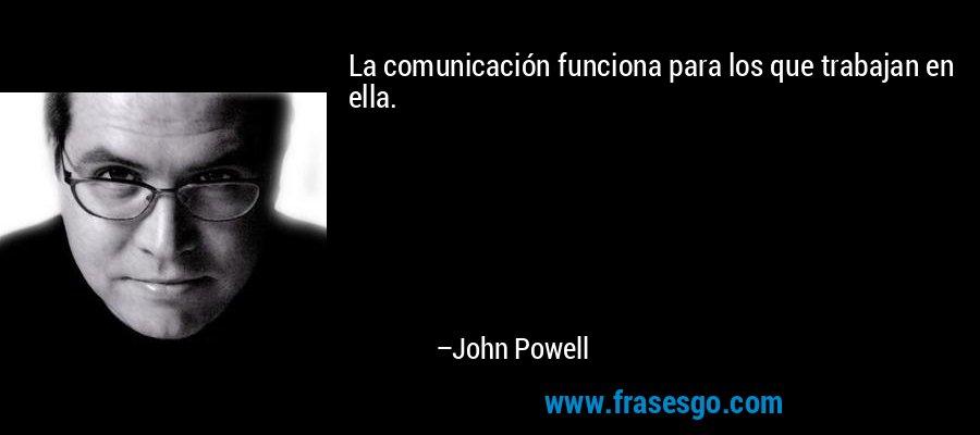 La comunicación funciona para los que trabajan en ella. – John Powell