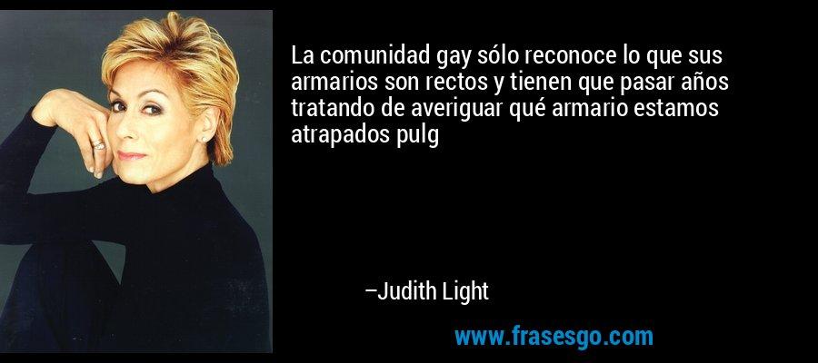 La comunidad gay sólo reconoce lo que sus armarios son rectos y tienen que pasar años tratando de averiguar qué armario estamos atrapados pulg – Judith Light