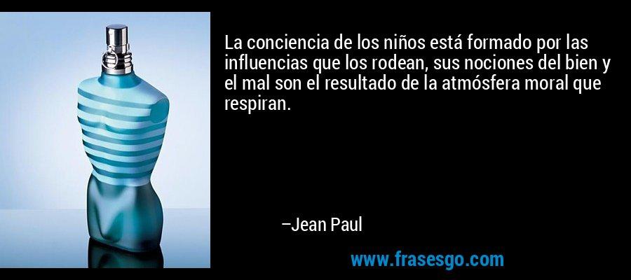 La conciencia de los niños está formado por las influencias que los rodean, sus nociones del bien y el mal son el resultado de la atmósfera moral que respiran. – Jean Paul