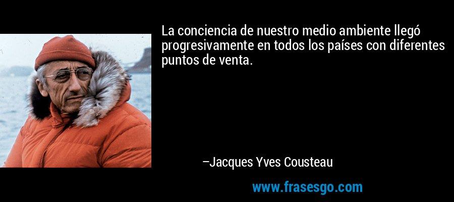 La conciencia de nuestro medio ambiente llegó progresivamente en todos los países con diferentes puntos de venta. – Jacques Yves Cousteau