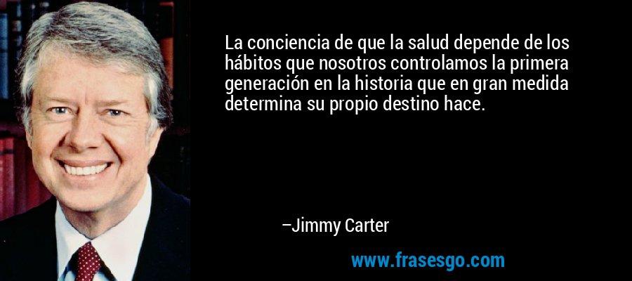 La conciencia de que la salud depende de los hábitos que nosotros controlamos la primera generación en la historia que en gran medida determina su propio destino hace. – Jimmy Carter
