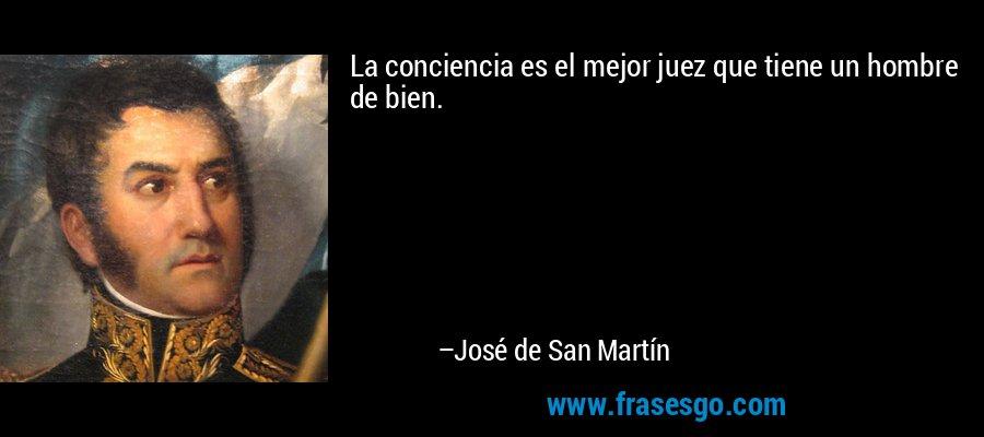 La conciencia es el mejor juez que tiene un hombre de bien. – José de San Martín