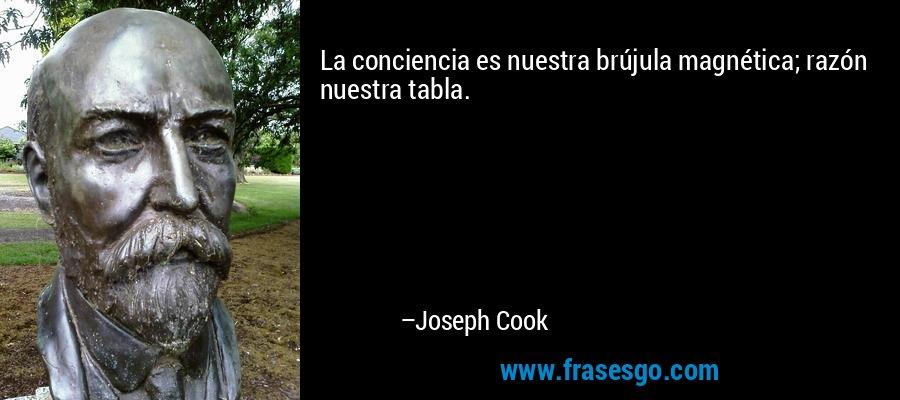 La conciencia es nuestra brújula magnética; razón nuestra tabla. – Joseph Cook