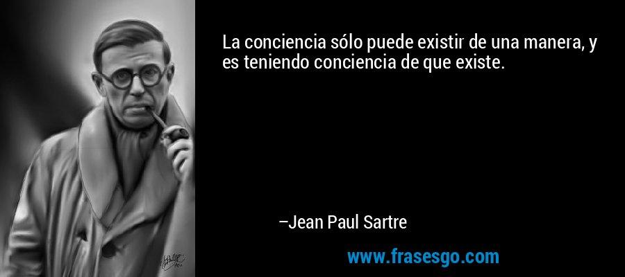 La conciencia sólo puede existir de una manera, y es teniendo conciencia de que existe. – Jean Paul Sartre