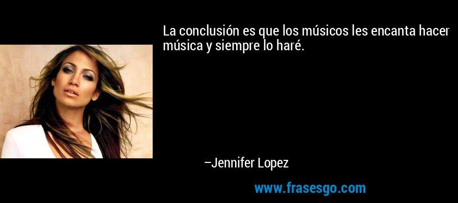 La conclusión es que los músicos les encanta hacer música y siempre lo haré. – Jennifer Lopez