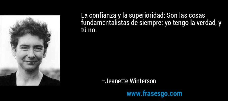 La confianza y la superioridad: Son las cosas fundamentalistas de siempre: yo tengo la verdad, y tú no. – Jeanette Winterson