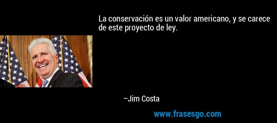 La conservación es un valor americano, y se carece de este proyecto de ley. – Jim Costa