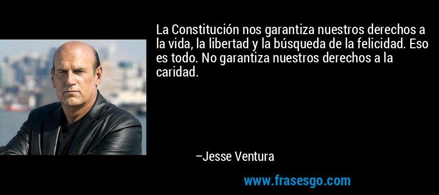 La Constitución nos garantiza nuestros derechos a la vida, la libertad y la búsqueda de la felicidad. Eso es todo. No garantiza nuestros derechos a la caridad. – Jesse Ventura