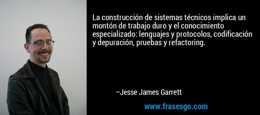 La construcción de sistemas técnicos implica un montón de trabajo duro y el conocimiento especializado: lenguajes y protocolos, codificación y depuración, pruebas y refactoring. – Jesse James Garrett
