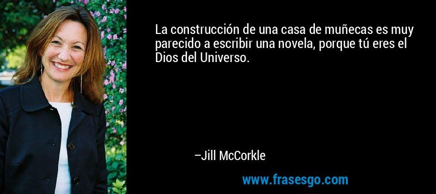 La construcción de una casa de muñecas es muy parecido a escribir una novela, porque tú eres el Dios del Universo. – Jill McCorkle