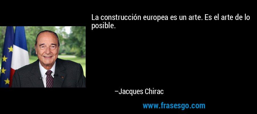 La construcción europea es un arte. Es el arte de lo posible. – Jacques Chirac