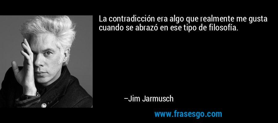 La contradicción era algo que realmente me gusta cuando se abrazó en ese tipo de filosofía. – Jim Jarmusch
