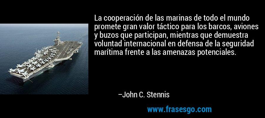 La cooperación de las marinas de todo el mundo promete gran valor táctico para los barcos, aviones y buzos que participan, mientras que demuestra voluntad internacional en defensa de la seguridad marítima frente a las amenazas potenciales. – John C. Stennis