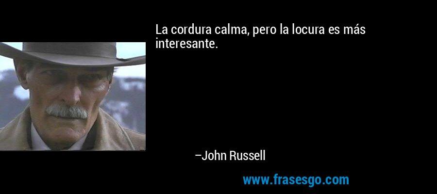 La cordura calma, pero la locura es más interesante. – John Russell