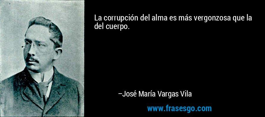 La corrupción del alma es más vergonzosa que la del cuerpo. – José María Vargas Vila