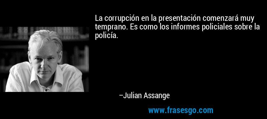 La corrupción en la presentación comenzará muy temprano. Es como los informes policiales sobre la policía. – Julian Assange
