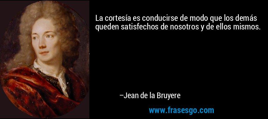 La cortesía es conducirse de modo que los demás queden satisfechos de nosotros y de ellos mismos. – Jean de la Bruyere
