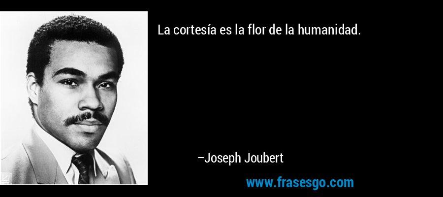 La cortesía es la flor de la humanidad. – Joseph Joubert