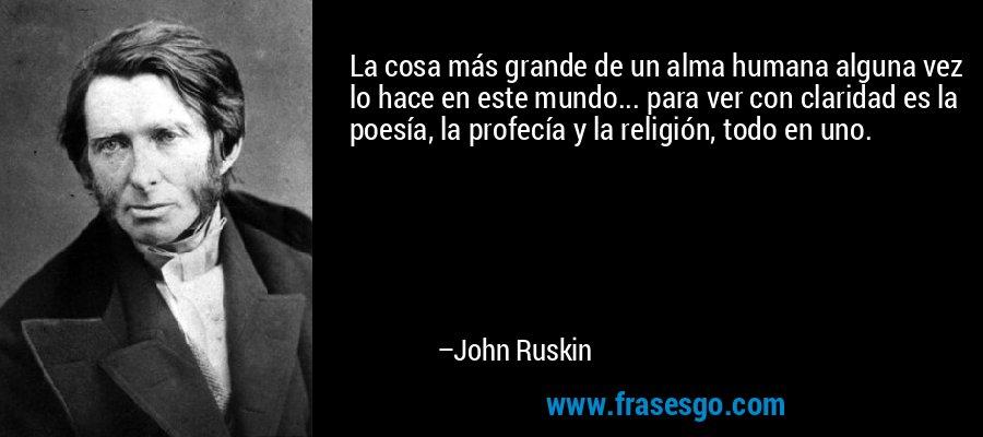 La cosa más grande de un alma humana alguna vez lo hace en este mundo... para ver con claridad es la poesía, la profecía y la religión, todo en uno. – John Ruskin