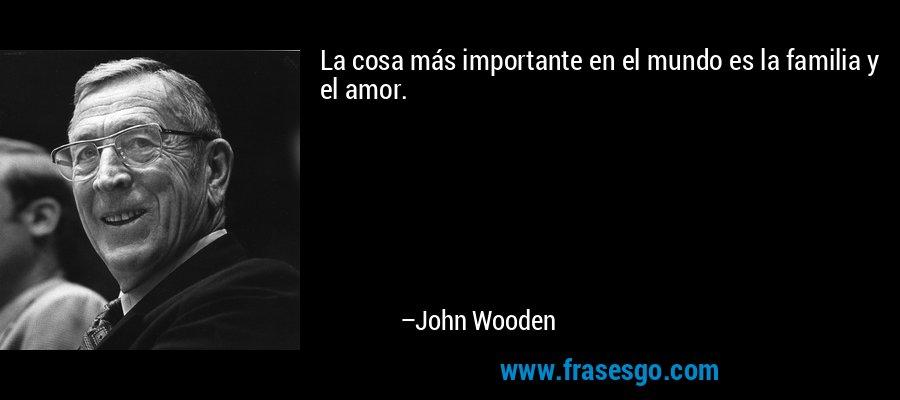 La cosa más importante en el mundo es la familia y el amor. – John Wooden