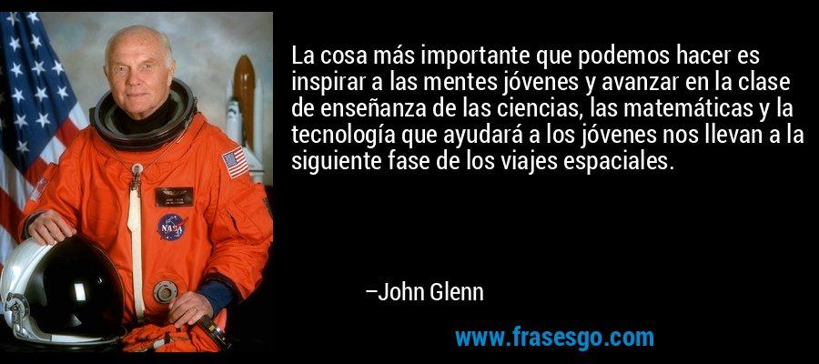 La cosa más importante que podemos hacer es inspirar a las mentes jóvenes y avanzar en la clase de enseñanza de las ciencias, las matemáticas y la tecnología que ayudará a los jóvenes nos llevan a la siguiente fase de los viajes espaciales. – John Glenn