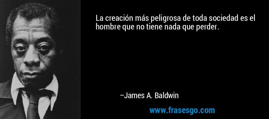 La creación más peligrosa de toda sociedad es el hombre que no tiene nada que perder. – James A. Baldwin
