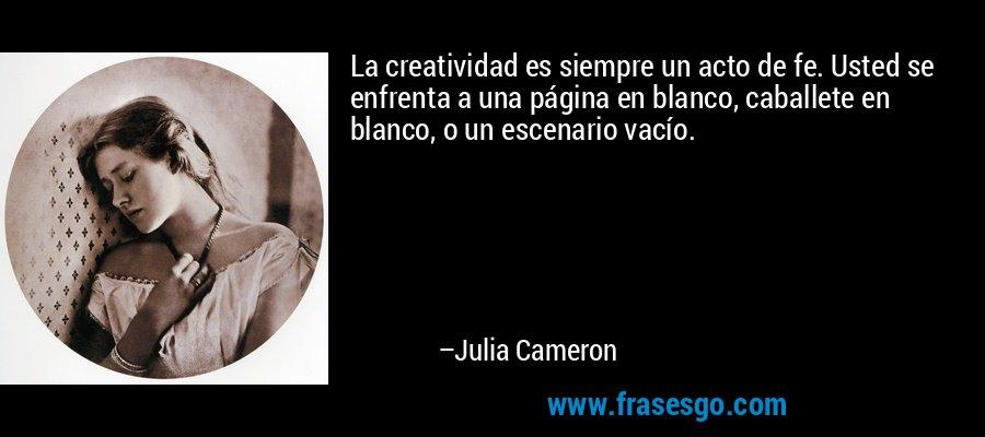 La creatividad es siempre un acto de fe. Usted se enfrenta a una página en blanco, caballete en blanco, o un escenario vacío. – Julia Cameron