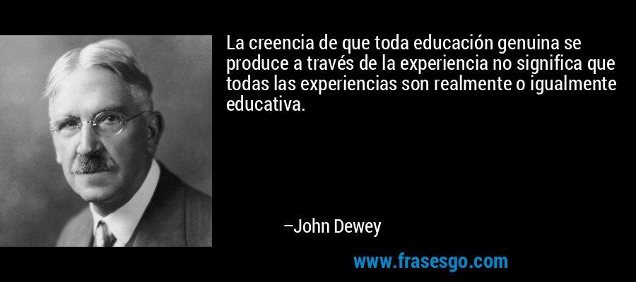 La creencia de que toda educación genuina se produce a través de la experiencia no significa que todas las experiencias son realmente o igualmente educativa. – John Dewey