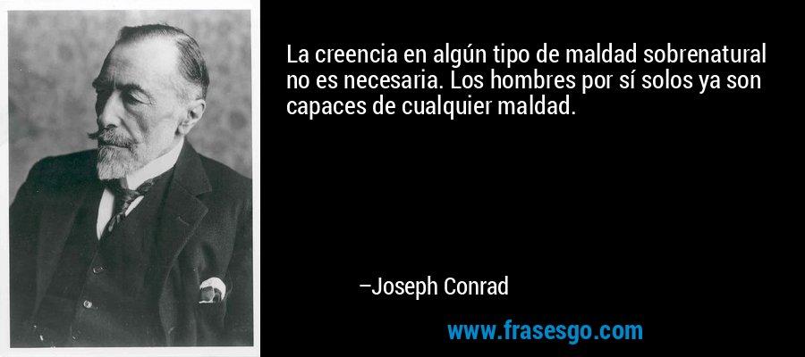 La creencia en algún tipo de maldad sobrenatural no es necesaria. Los hombres por sí solos ya son capaces de cualquier maldad.  – Joseph Conrad