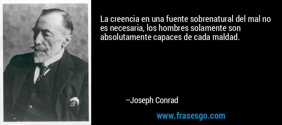 La creencia en una fuente sobrenatural del mal no es necesaria, los hombres solamente son absolutamente capaces de cada maldad. – Joseph Conrad