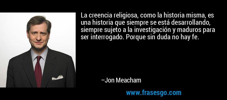 La creencia religiosa, como la historia misma, es una historia que siempre se está desarrollando, siempre sujeto a la investigación y maduros para ser interrogado. Porque sin duda no hay fe. – Jon Meacham