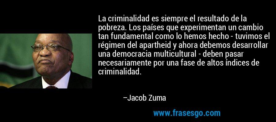 La criminalidad es siempre el resultado de la pobreza. Los países que experimentan un cambio tan fundamental como lo hemos hecho - tuvimos el régimen del apartheid y ahora debemos desarrollar una democracia multicultural - deben pasar necesariamente por una fase de altos índices de criminalidad. – Jacob Zuma