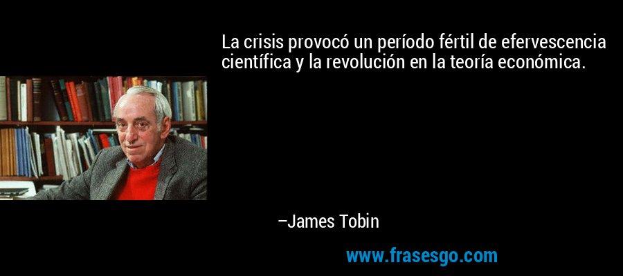 La crisis provocó un período fértil de efervescencia científica y la revolución en la teoría económica. – James Tobin