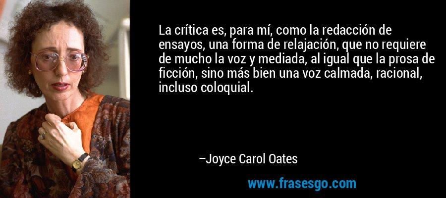 La crítica es, para mí, como la redacción de ensayos, una forma de relajación, que no requiere de mucho la voz y mediada, al igual que la prosa de ficción, sino más bien una voz calmada, racional, incluso coloquial. – Joyce Carol Oates