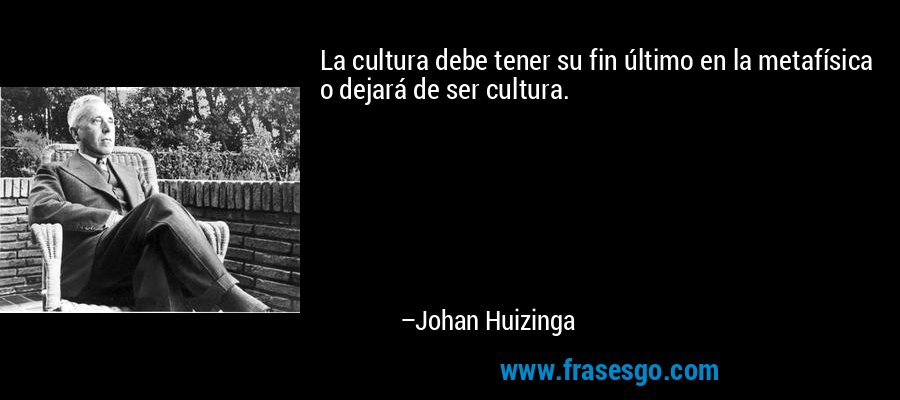La cultura debe tener su fin último en la metafísica o dejará de ser cultura. – Johan Huizinga