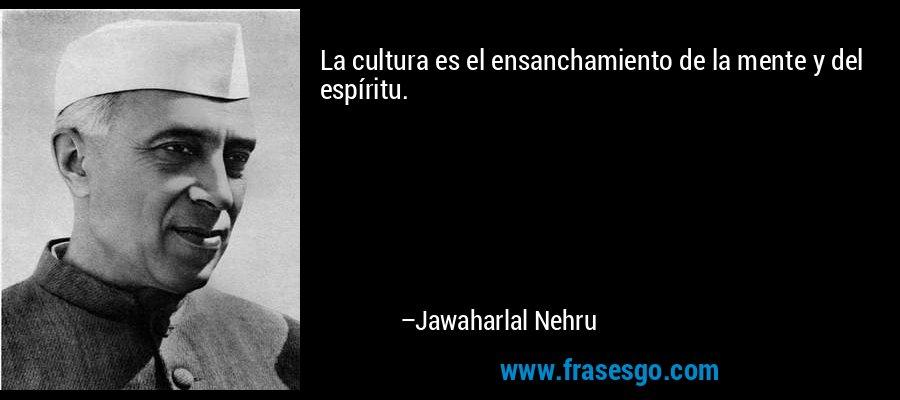 La cultura es el ensanchamiento de la mente y del espíritu. – Jawaharlal Nehru