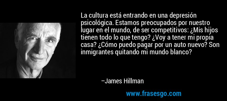 La cultura está entrando en una depresión psicológica. Estamos preocupados por nuestro lugar en el mundo, de ser competitivos: ¿Mis hijos tienen todo lo que tengo? ¿Voy a tener mi propia casa? ¿Cómo puedo pagar por un auto nuevo? Son inmigrantes quitando mi mundo blanco? – James Hillman